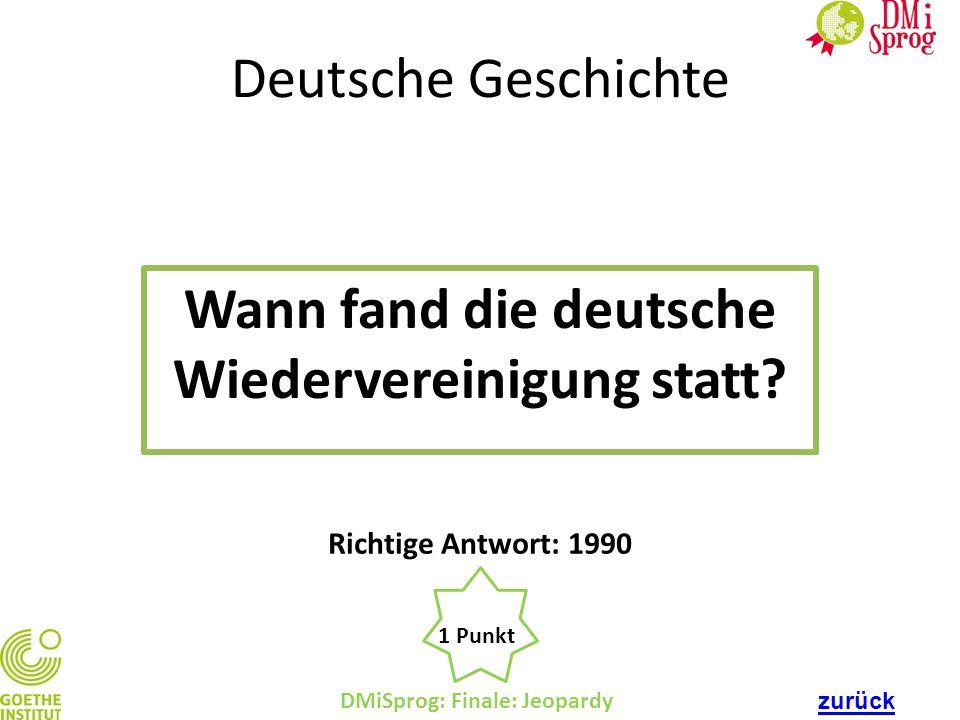 Deutsche Geschichte Wann fand die deutsche Wiedervereinigung statt? DMiSprog: Finale: Jeopardy 1 Punkt Richtige Antwort: 1990 zurück