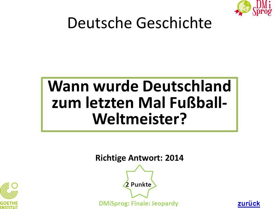 Deutsche Geschichte Wann wurde Deutschland zum letzten Mal Fußball- Weltmeister? DMiSprog: Finale: Jeopardy 2 Punkte Richtige Antwort: 2014 zurück