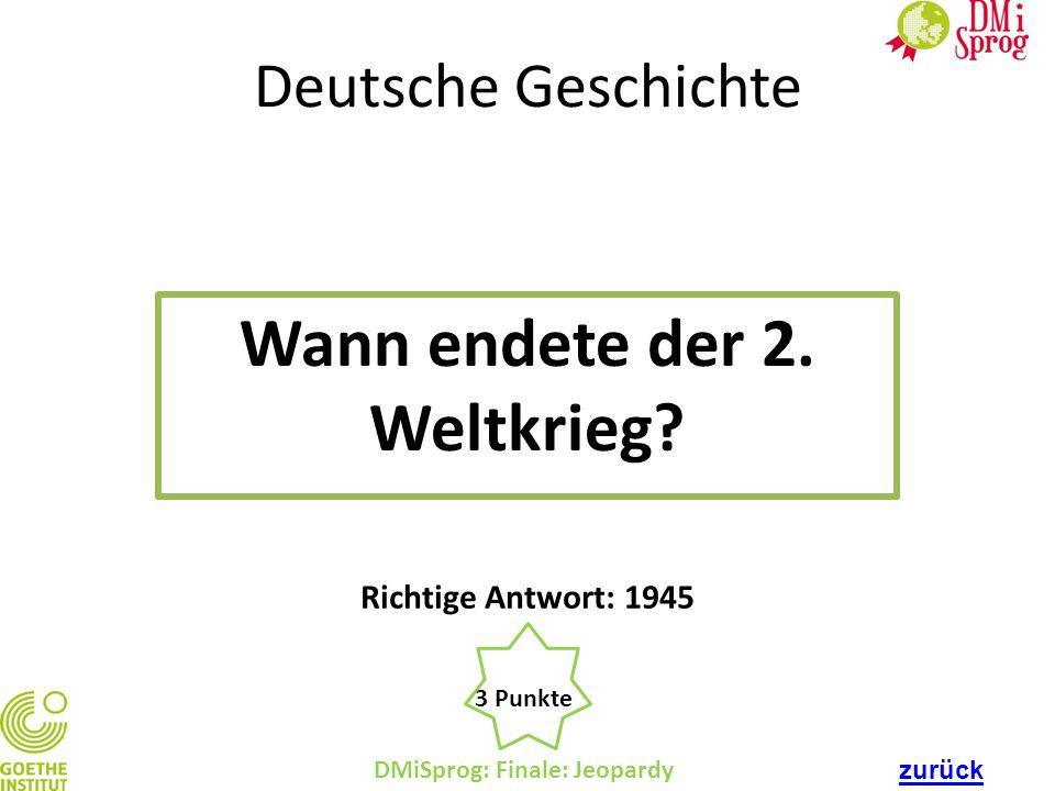 Deutsche Geschichte Wann endete der 2. Weltkrieg? DMiSprog: Finale: Jeopardy 3 Punkte Richtige Antwort: 1945 zurück