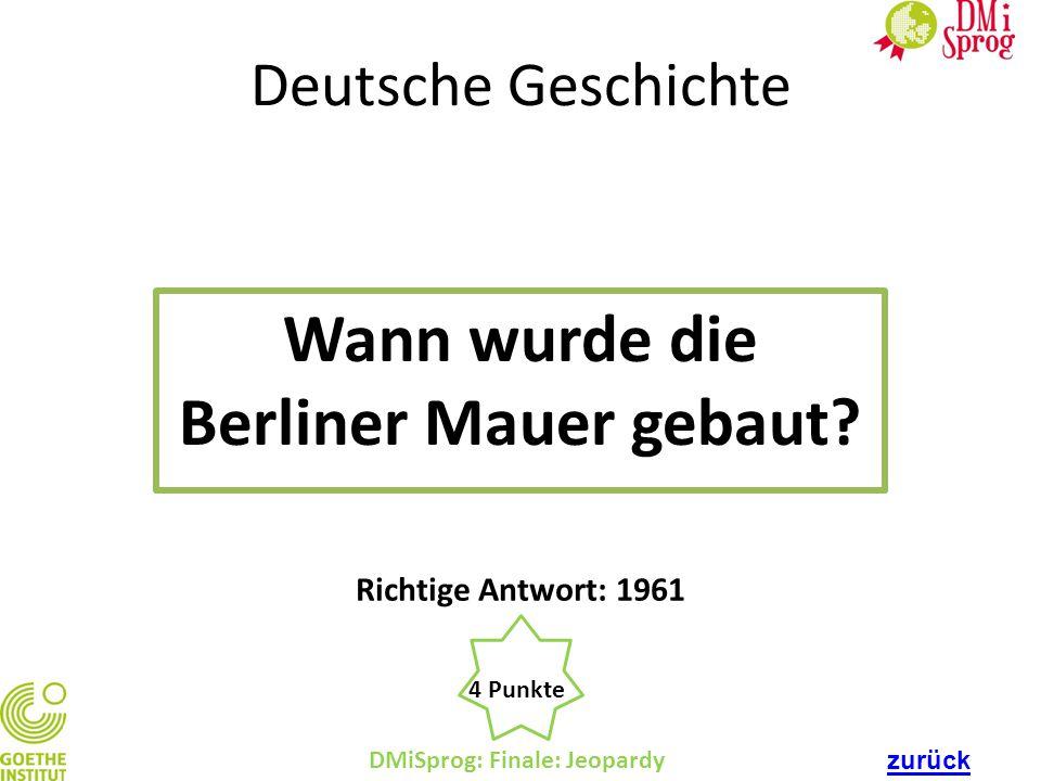 Deutsche Geschichte Wann wurde die Berliner Mauer gebaut? DMiSprog: Finale: Jeopardy 4 Punkte Richtige Antwort: 1961 zurück