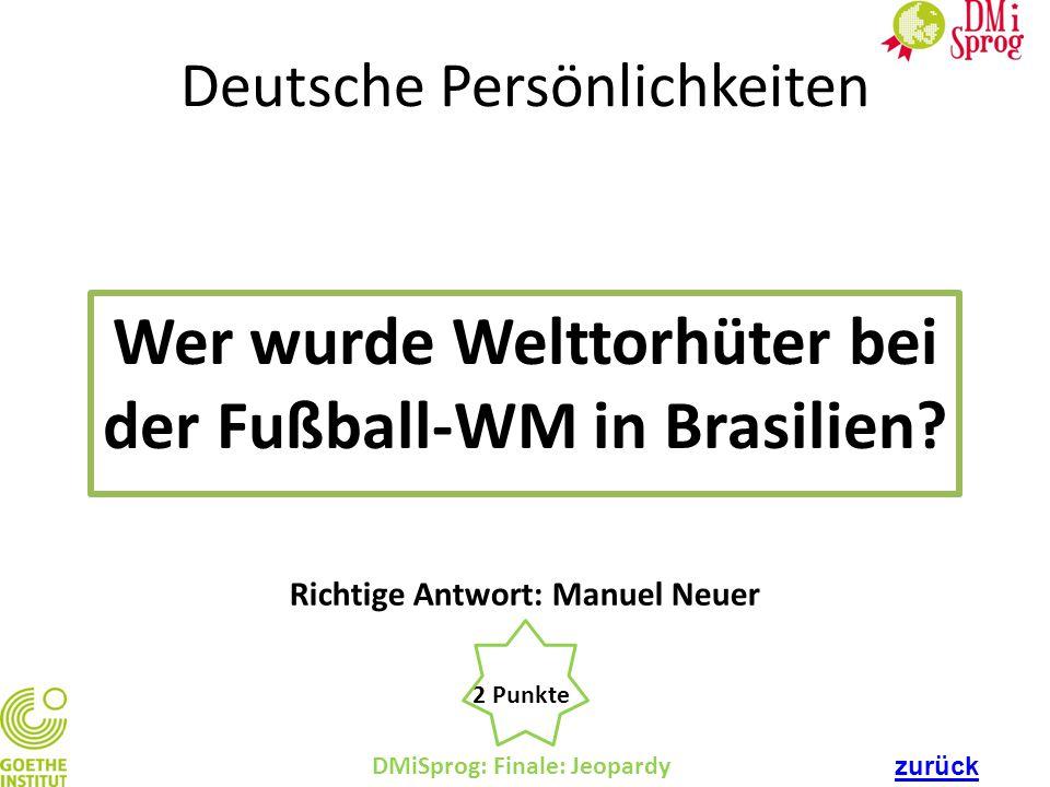 Deutsche Persönlichkeiten Wer wurde Welttorhüter bei der Fußball-WM in Brasilien? DMiSprog: Finale: Jeopardy 2 Punkte Richtige Antwort: Manuel Neuer z