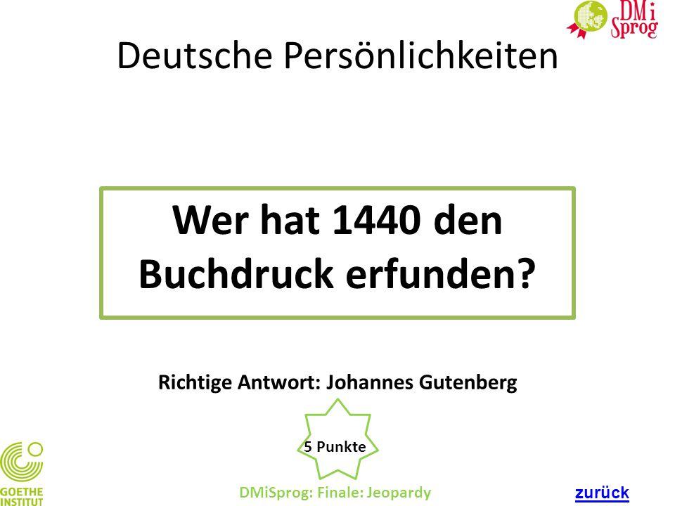 Deutsche Persönlichkeiten Wer hat 1440 den Buchdruck erfunden? DMiSprog: Finale: Jeopardy 5 Punkte Richtige Antwort: Johannes Gutenberg zurück