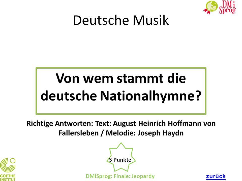 DMiSprog: Finale: Jeopardy 3 Punkte Richtige Antworten: Text: August Heinrich Hoffmann von Fallersleben / Melodie: Joseph Haydn Deutsche Musik Von wem