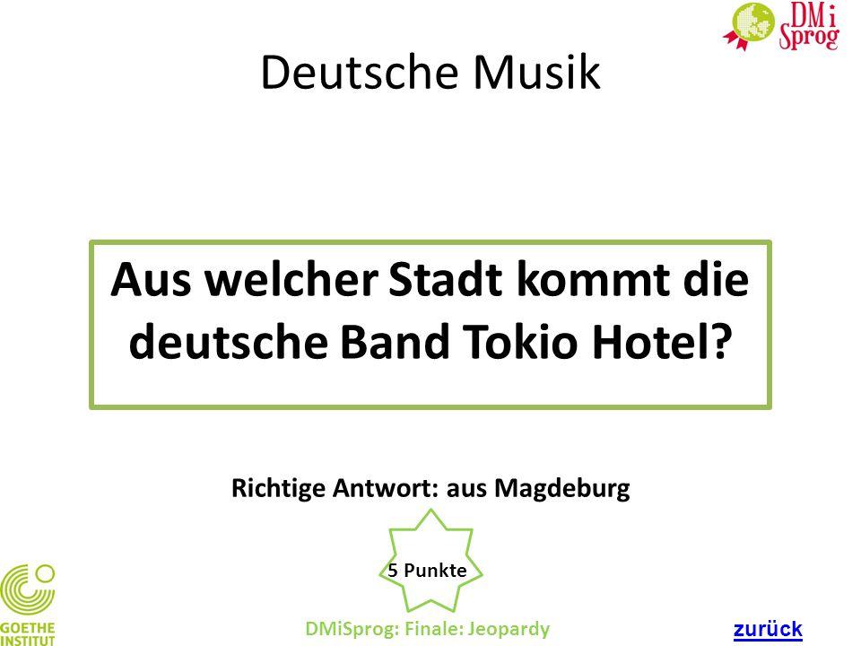 DMiSprog: Finale: Jeopardy 5 Punkte Richtige Antwort: aus Magdeburg Deutsche Musik Aus welcher Stadt kommt die deutsche Band Tokio Hotel? zurück