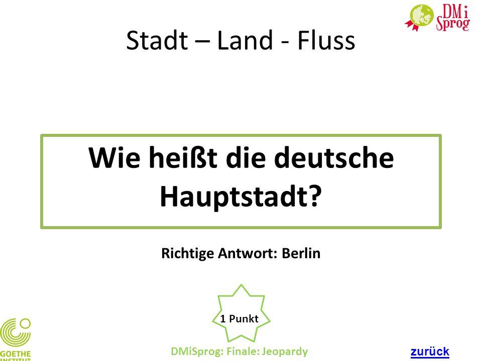 DMiSprog: Finale: Jeopardy 1 Punkt Richtige Antwort: Berlin Stadt – Land - Fluss Wie heißt die deutsche Hauptstadt? zurück
