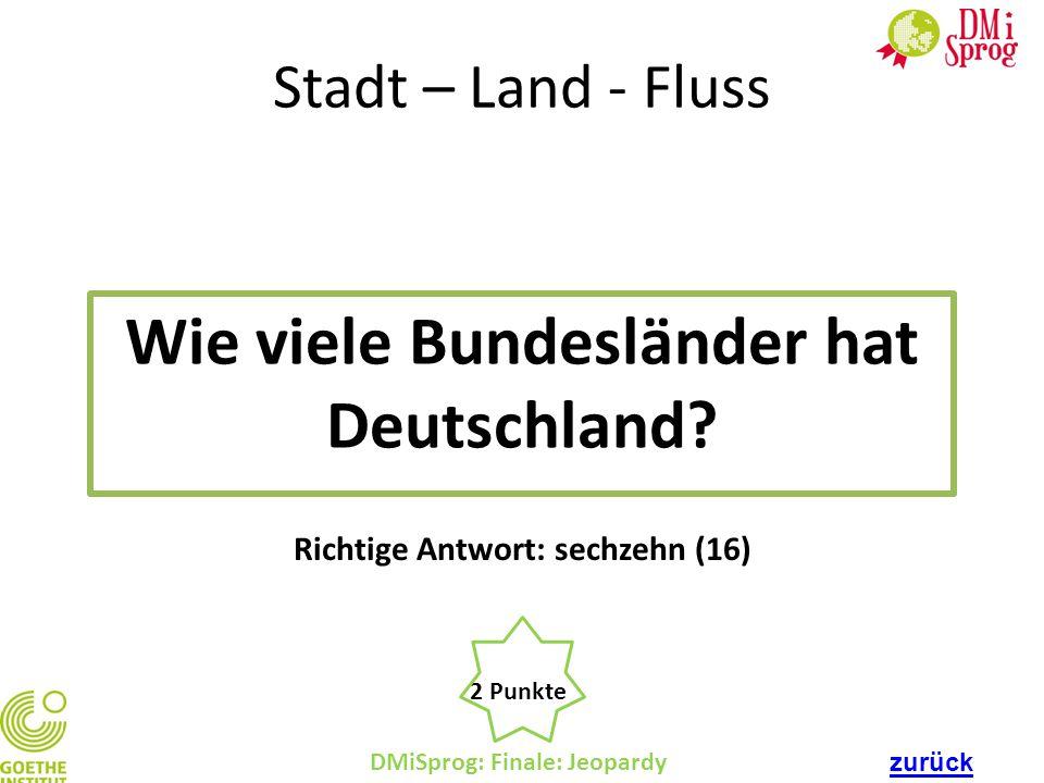 DMiSprog: Finale: Jeopardy 2 Punkte Richtige Antwort: sechzehn (16) Stadt – Land - Fluss Wie viele Bundesländer hat Deutschland? zurück