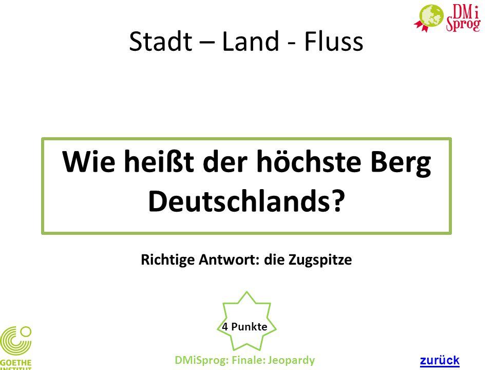 DMiSprog: Finale: Jeopardy 4 Punkte Richtige Antwort: die Zugspitze Stadt – Land - Fluss Wie heißt der höchste Berg Deutschlands? zurück