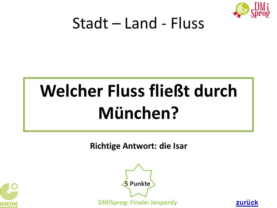 DMiSprog: Finale: Jeopardy 5 Punkte Richtige Antwort: die Isar Stadt – Land - Fluss Welcher Fluss fließt durch München? zurück