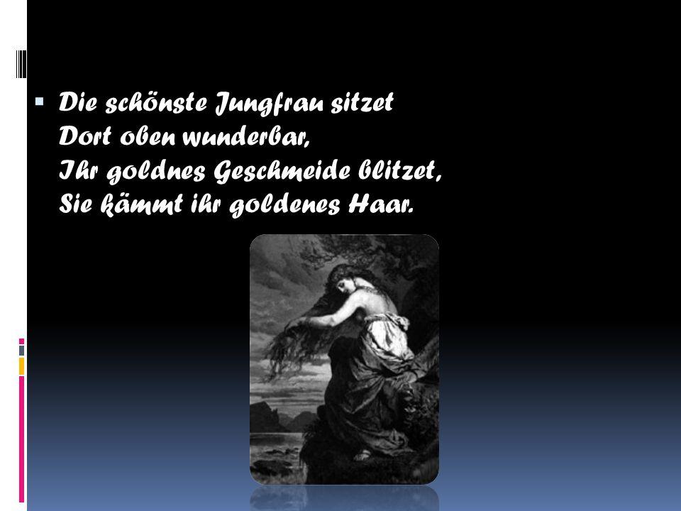 DDie schönste Jungfrau sitzet Dort oben wunderbar, Ihr goldnes Geschmeide blitzet, Sie kämmt ihr goldenes Haar.