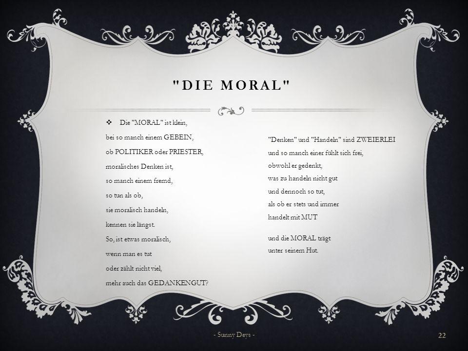 DIE MORAL  Die MORAL ist klein, bei so manch einem GEBEIN, ob POLITIKER oder PRIESTER, moralisches Denken ist, so manch einem fremd, so tun als ob, sie moralisch handeln, kennen sie längst.