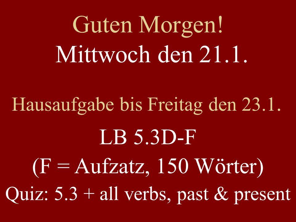 Guten Morgen! Mittwoch den 21.1. Hausaufgabe bis Freitag den 23.1. LB 5.3D-F (F = Aufzatz, 150 Wörter) Quiz: 5.3 + all verbs, past & present