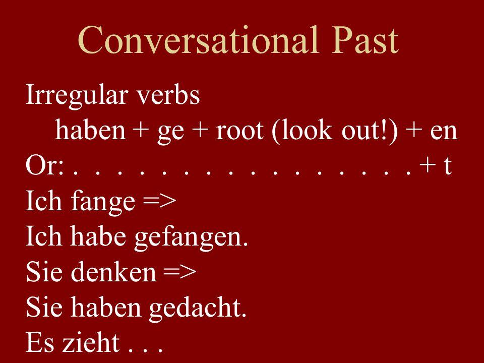 Conversational Past Irregular verbs haben + ge + root (look out!) + en Or:................ + t Ich fange => Ich habe gefangen. Sie denken => Sie haben
