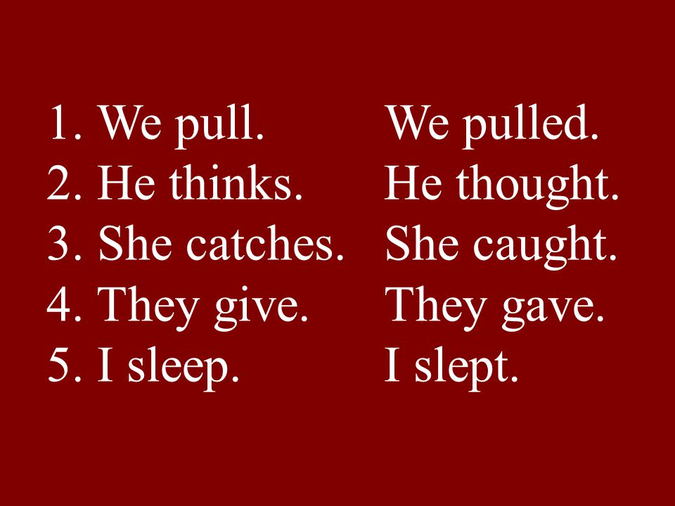 1. We pull. We pulled. 2. He thinks. He thought. 3. She catches. She caught. 4. They give. They gave. 5. I sleep. I slept.