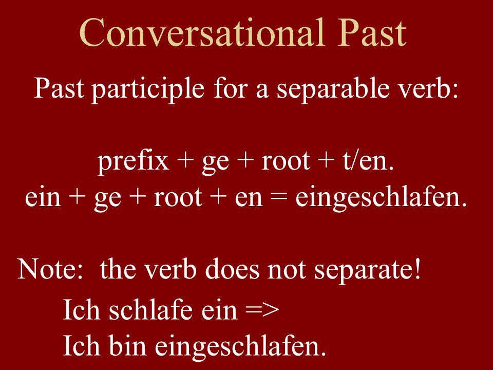 Conversational Past Past participle for a separable verb: prefix + ge + root + t/en. ein + ge + root + en = eingeschlafen. Note: the verb does not sep