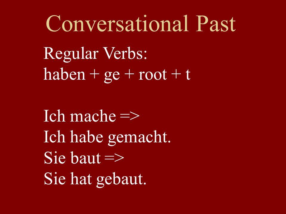 Conversational Past Regular Verbs: haben + ge + root + t Ich mache => Ich habe gemacht. Sie baut => Sie hat gebaut.