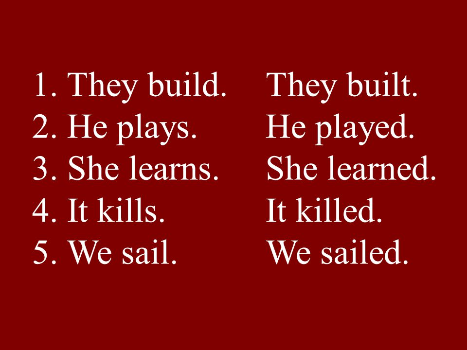 1. They build. They built. 2. He plays. He played. 3. She learns. She learned. 4. It kills. It killed. 5. We sail. We sailed.