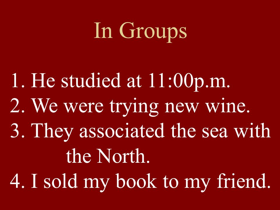 1. He studied at 11:00p.m. 2. We were trying new wine. 3. They associated the sea with the North. 4. I sold my book to my friend. In Groups