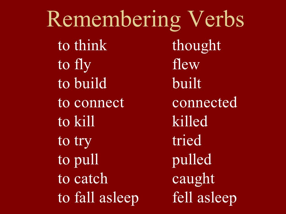 Remembering Verbs to thinkthought to flyflew to buildbuilt to connectconnected to killkilled to trytried to pullpulled to catch caught to fall asleep fell asleep