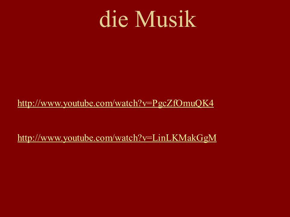 die Musik http://www.youtube.com/watch?v=PgcZfOmuQK4 http://www.youtube.com/watch?v=LinLKMakGgM
