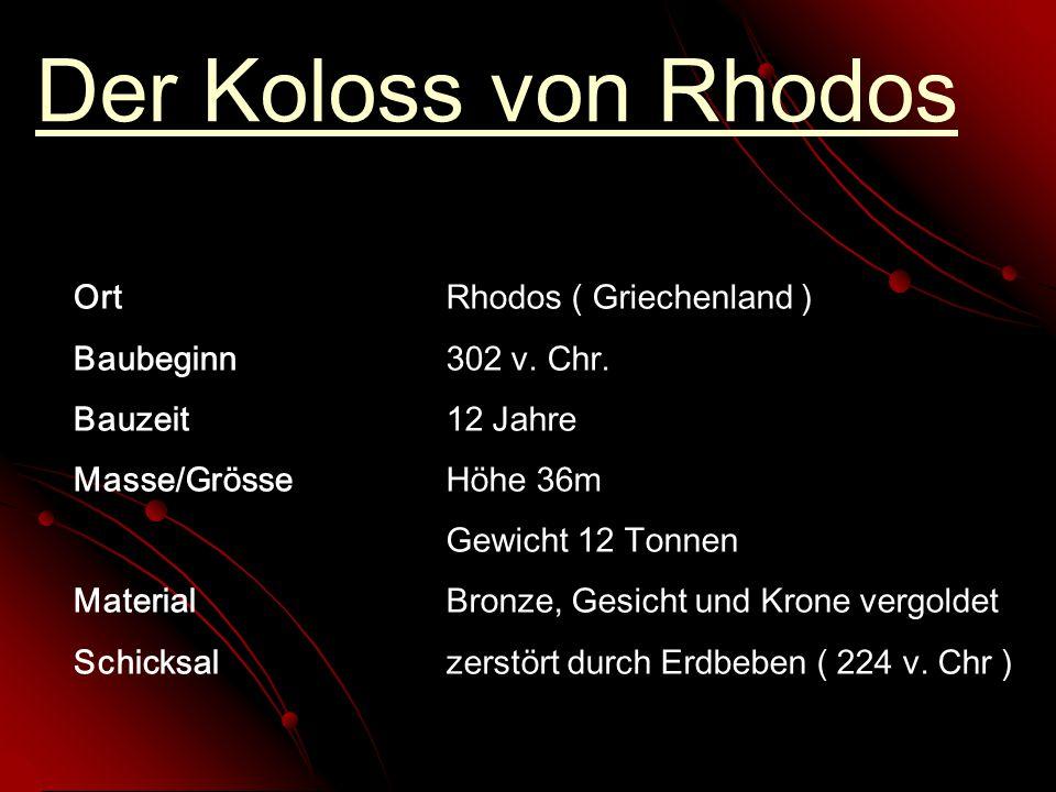 Der Koloss von Rhodos OrtRhodos ( Griechenland ) Baubeginn302 v. Chr. Bauzeit12 Jahre Masse/GrösseHöhe 36m Gewicht 12 Tonnen MaterialBronze, Gesicht u