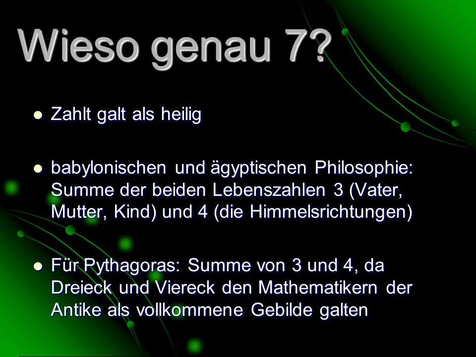 Wieso genau 7? Zahlt galt als heilig Zahlt galt als heilig babylonischen und ägyptischen Philosophie: Summe der beiden Lebenszahlen 3 (Vater, Mutter,