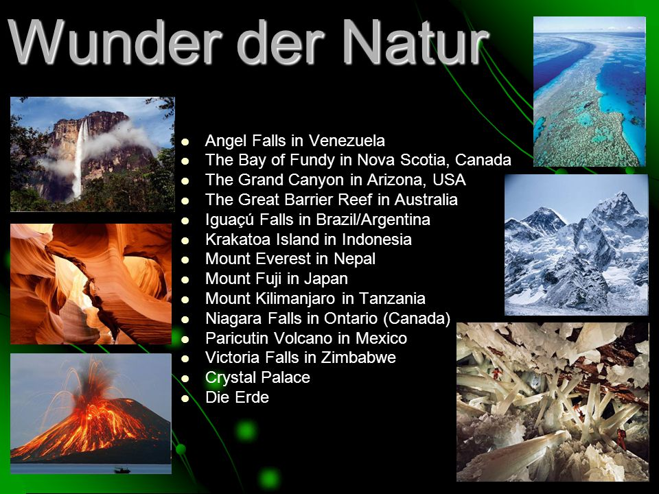 Wunder der Natur Angel Falls in Venezuela The Bay of Fundy in Nova Scotia, Canada The Grand Canyon in Arizona, USA The Great Barrier Reef in Australia Iguaçú Falls in Brazil/Argentina Krakatoa Island in Indonesia Mount Everest in Nepal Mount Fuji in Japan Mount Kilimanjaro in Tanzania Niagara Falls in Ontario (Canada) Paricutin Volcano in Mexico Victoria Falls in Zimbabwe Crystal Palace Die Erde