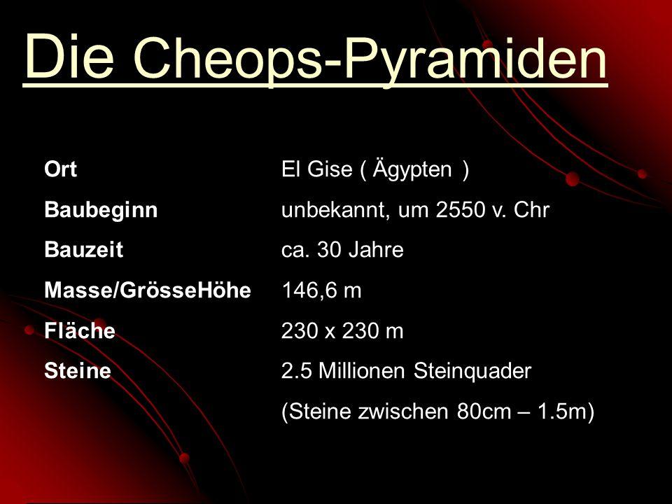 Die Cheops-Pyramiden OrtEl Gise ( Ägypten ) Baubeginnunbekannt, um 2550 v. Chr Bauzeitca. 30 Jahre Masse/GrösseHöhe146,6 m Fläche230 x 230 m Steine2.5