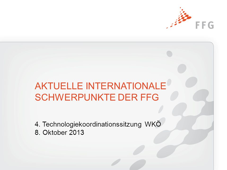 4. Technologiekoordinationssitzung WKÖ 8. Oktober 2013 AKTUELLE INTERNATIONALE SCHWERPUNKTE DER FFG