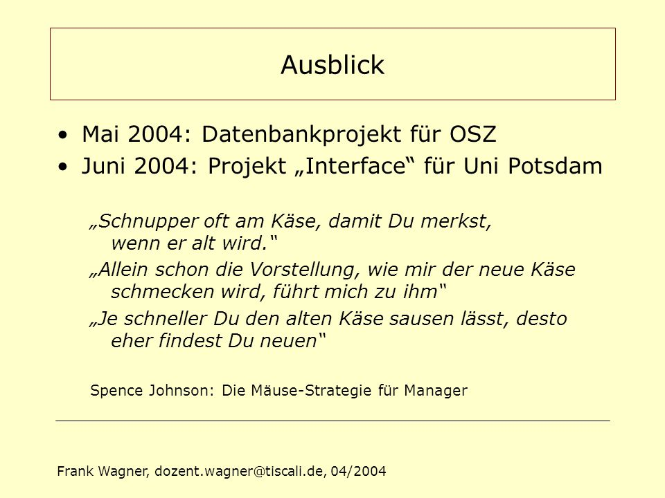 "Frank Wagner, dozent.wagner@tiscali.de, 04/2004 Ausblick Mai 2004: Datenbankprojekt für OSZ Juni 2004: Projekt ""Interface"" für Uni Potsdam ""Schnupper"
