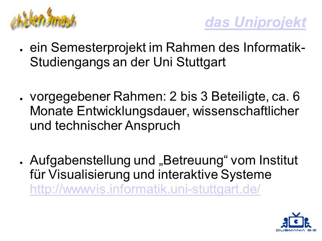 das Uniprojekt ● ein Semesterprojekt im Rahmen des Informatik- Studiengangs an der Uni Stuttgart ● vorgegebener Rahmen: 2 bis 3 Beteiligte, ca.