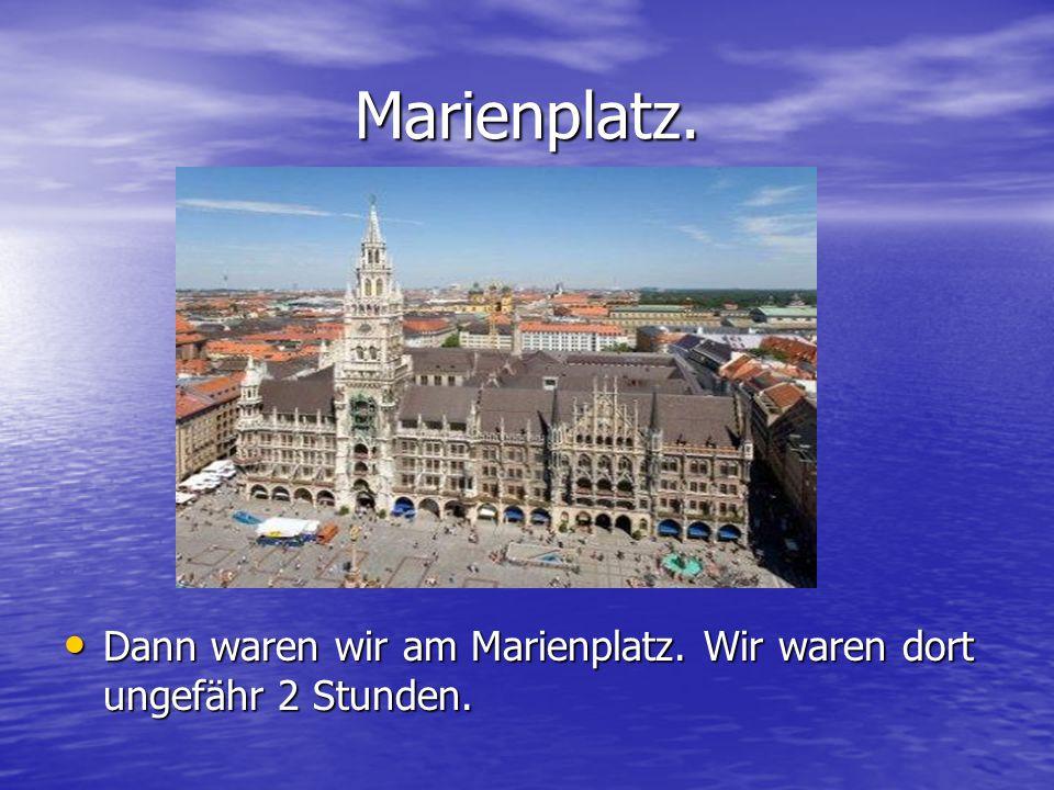 Marienplatz. Dann waren wir am Marienplatz. Wir waren dort ungefähr 2 Stunden.