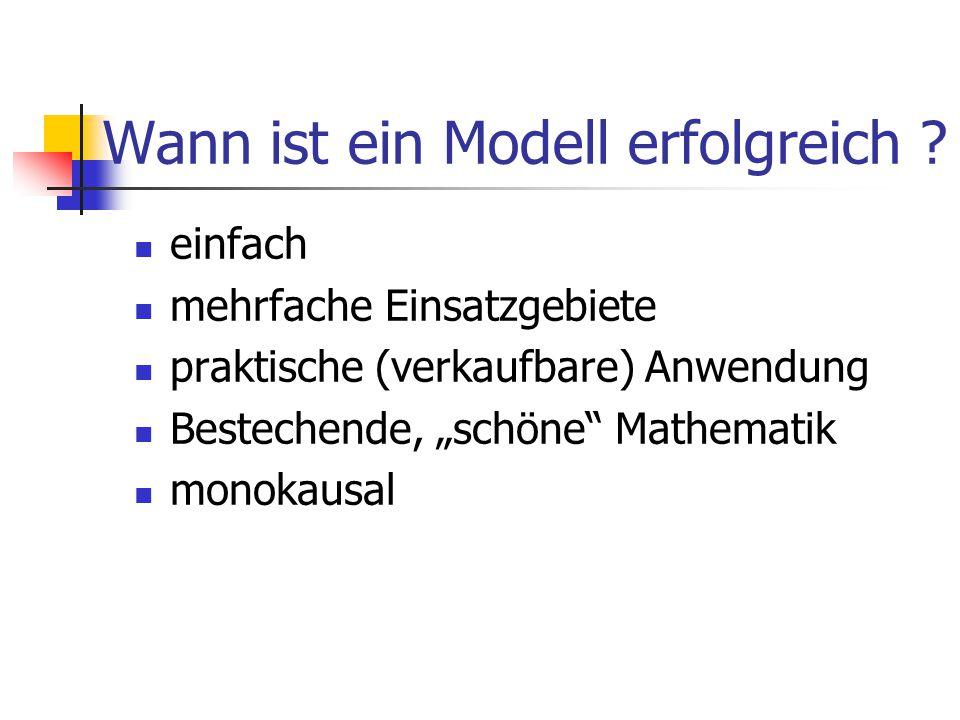 """Wann ist ein Modell erfolgreich ? einfach mehrfache Einsatzgebiete praktische (verkaufbare) Anwendung Bestechende, """"schöne"""" Mathematik monokausal"""