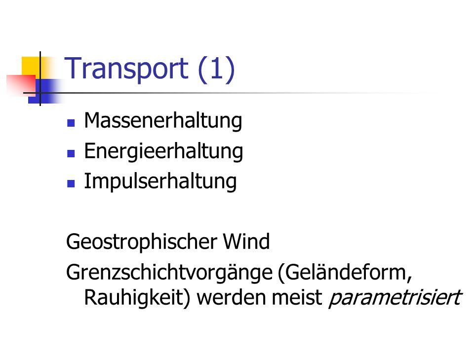 Transport (1) Massenerhaltung Energieerhaltung Impulserhaltung Geostrophischer Wind Grenzschichtvorgänge (Geländeform, Rauhigkeit) werden meist parametrisiert