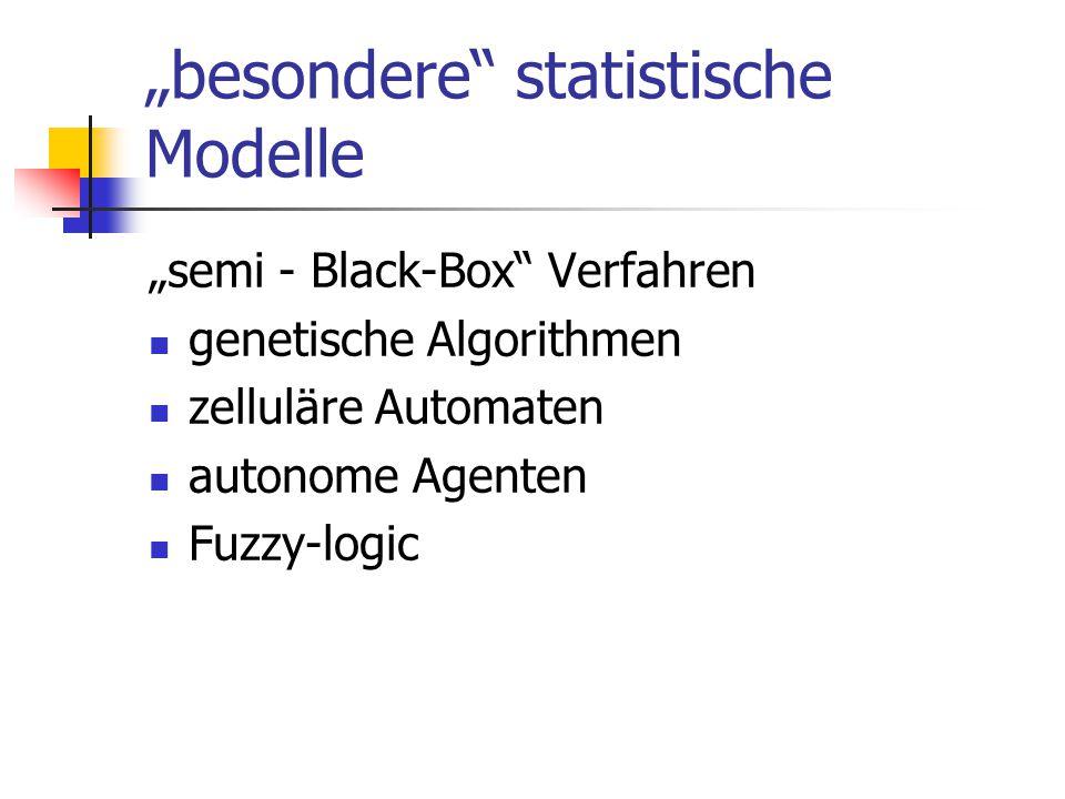 """""""besondere"""" statistische Modelle """"semi - Black-Box"""" Verfahren genetische Algorithmen zelluläre Automaten autonome Agenten Fuzzy-logic"""