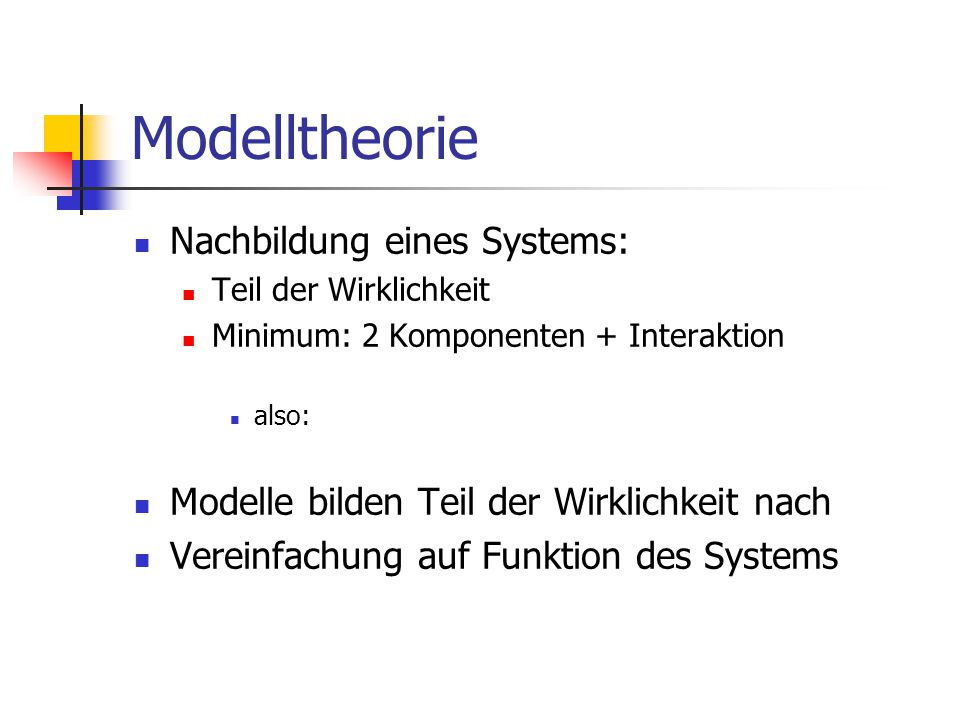 Modelltheorie Nachbildung eines Systems: Teil der Wirklichkeit Minimum: 2 Komponenten + Interaktion also: Modelle bilden Teil der Wirklichkeit nach Vereinfachung auf Funktion des Systems