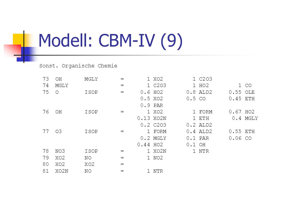 Modell: CBM-IV (9) Sonst. Organische Chemie 73 OH MGLY = 1 XO2 1 C2O3 74 MGLY = 1 C2O3 1 HO2 1 CO 75 O ISOP = 0.6 HO2 0.8 ALD2 0.55 OLE 0.5 XO2 0.5 CO