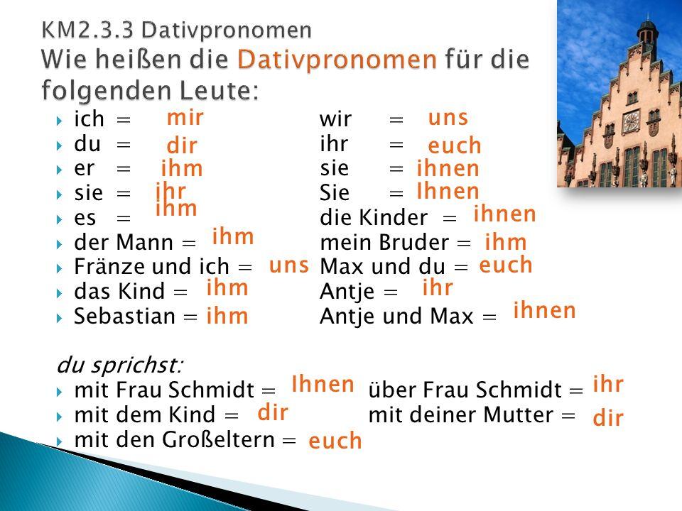  ich=wir=  du=ihr=  er=sie =  sie=Sie=  es=die Kinder =  der Mann =mein Bruder =  Fränze und ich =Max und du =  das Kind =Antje =  Sebastian =Antje und Max = du sprichst:  mit Frau Schmidt = über Frau Schmidt =  mit dem Kind = mit deiner Mutter =  mit den Großeltern = mir dir ihm ihr ihm uns ihm uns euch ihnen Ihnen ihnen ihm euch ihr ihnen Ihnen dir euch ihr dir