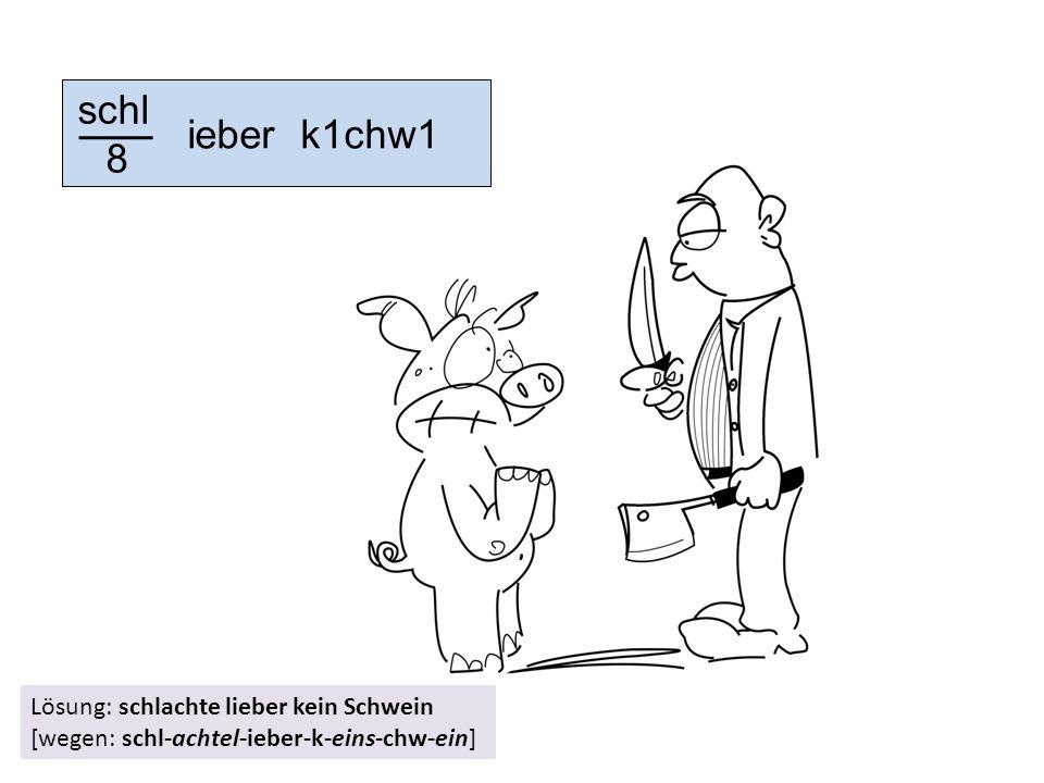 schl 8 ieber k1chw1 Lösung: schlachte lieber kein Schwein [wegen: schl-achtel-ieber-k-eins-chw-ein]