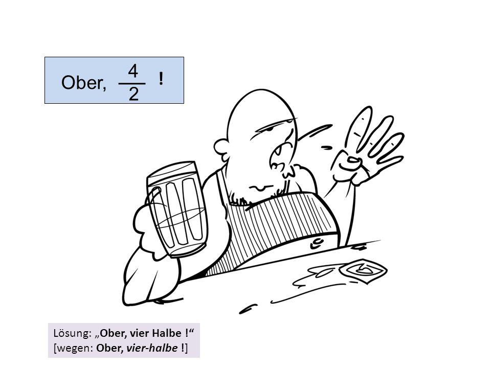 """4 2 Ober, ! Lösung: """"Ober, vier Halbe !"""" [wegen: Ober, vier-halbe !]"""