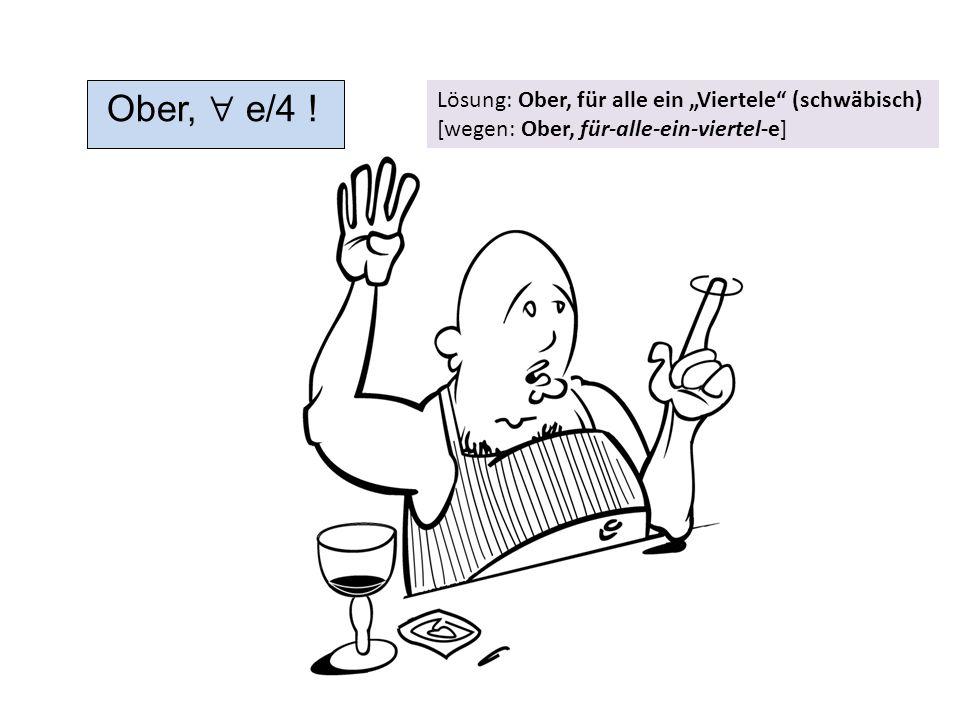 """Ober,  e/4 ! Lösung: Ober, für alle ein """"Viertele"""" (schwäbisch) [wegen: Ober, für-alle-ein-viertel-e]"""