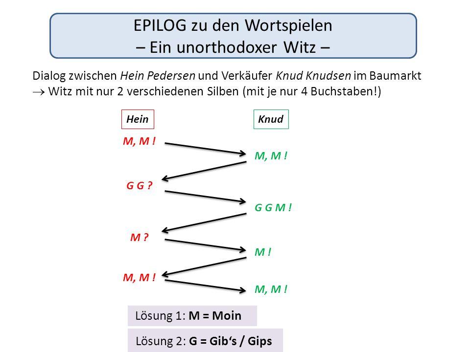 Lösung 2: G = Gib's / Gips EPILOG zu den Wortspielen – Ein unorthodoxer Witz – Lösung 1: M = Moin Dialog zwischen Hein Pedersen und Verkäufer Knud Knu