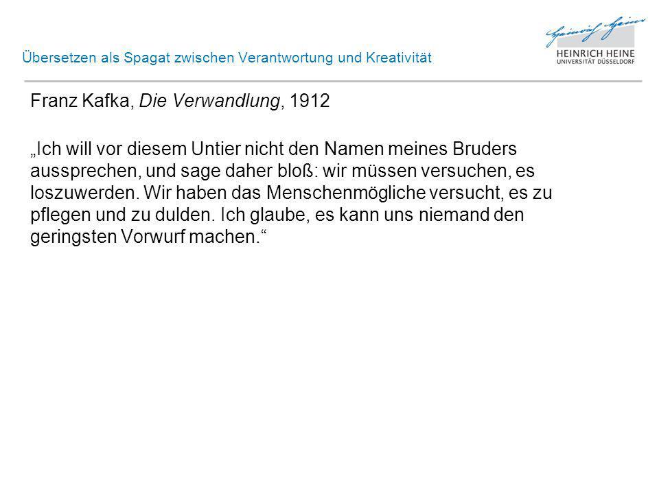 """Übersetzen als Spagat zwischen Verantwortung und Kreativität Franz Kafka, Die Verwandlung, 1912 """"Ich will vor diesem Untier nicht den Namen meines Bruders aussprechen, und sage daher bloß: wir müssen versuchen, es loszuwerden."""