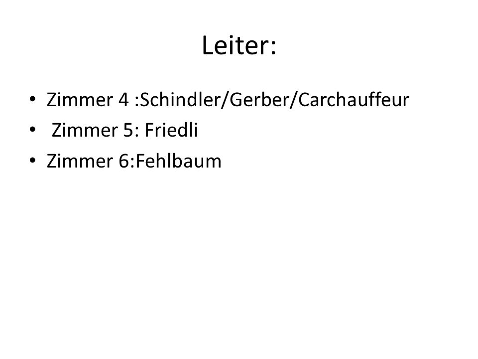 Leiter: Zimmer 4 :Schindler/Gerber/Carchauffeur Zimmer 5: Friedli Zimmer 6:Fehlbaum