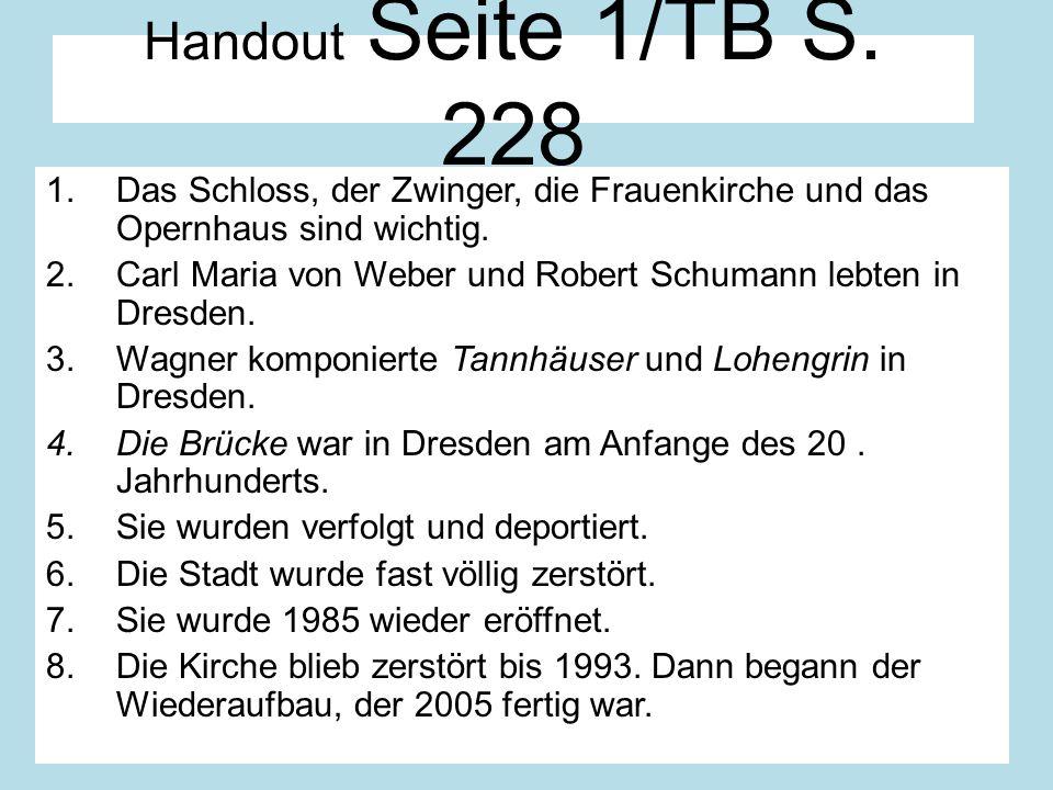 Handout Seite 1/TB S. 228 1.Das Schloss, der Zwinger, die Frauenkirche und das Opernhaus sind wichtig. 2.Carl Maria von Weber und Robert Schumann lebt