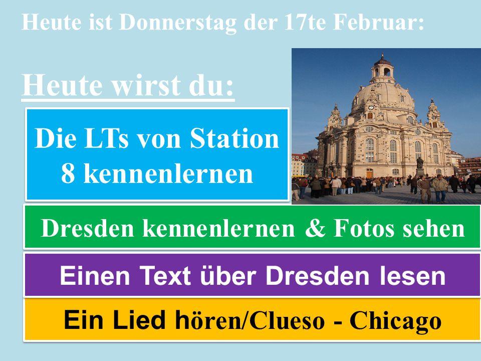 Heute ist Donnerstag der 17te Februar: Heute wirst du: Dresden kennenlernen & Fotos sehen Ein Lied h ören/Clueso - Chicago Die LTs von Station 8 kennenlernen Einen Text über Dresden lesen