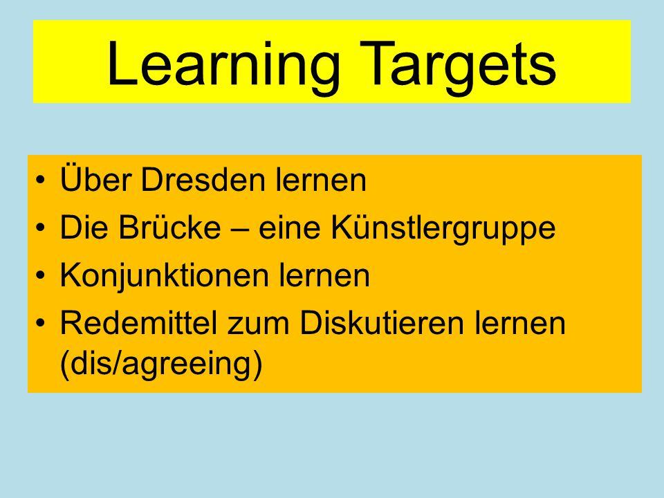 Learning Targets Über Dresden lernen Die Brücke – eine Künstlergruppe Konjunktionen lernen Redemittel zum Diskutieren lernen (dis/agreeing)