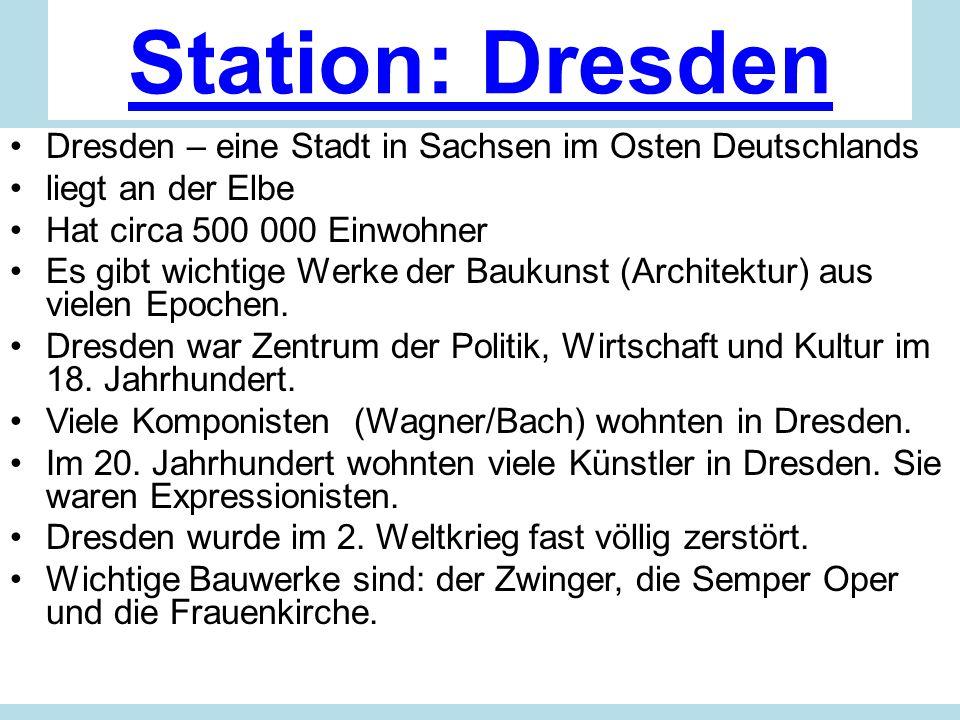 Station: Dresden Dresden – eine Stadt in Sachsen im Osten Deutschlands liegt an der Elbe Hat circa 500 000 Einwohner Es gibt wichtige Werke der Baukunst (Architektur) aus vielen Epochen.