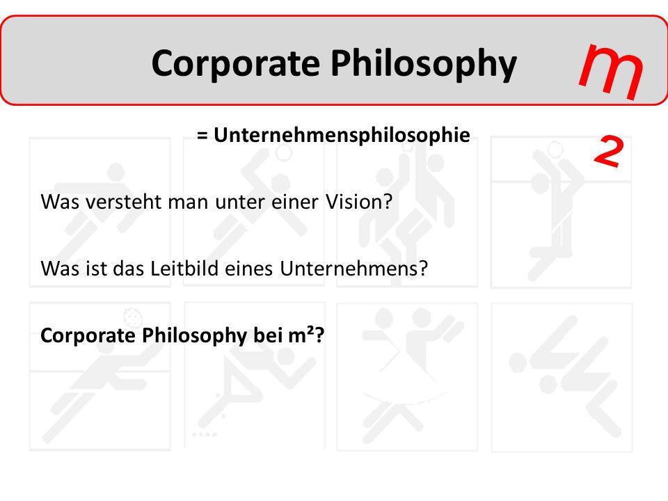 m²m² Corporate Philosophy = Unternehmensphilosophie Was versteht man unter einer Vision? Was ist das Leitbild eines Unternehmens? Corporate Philosophy