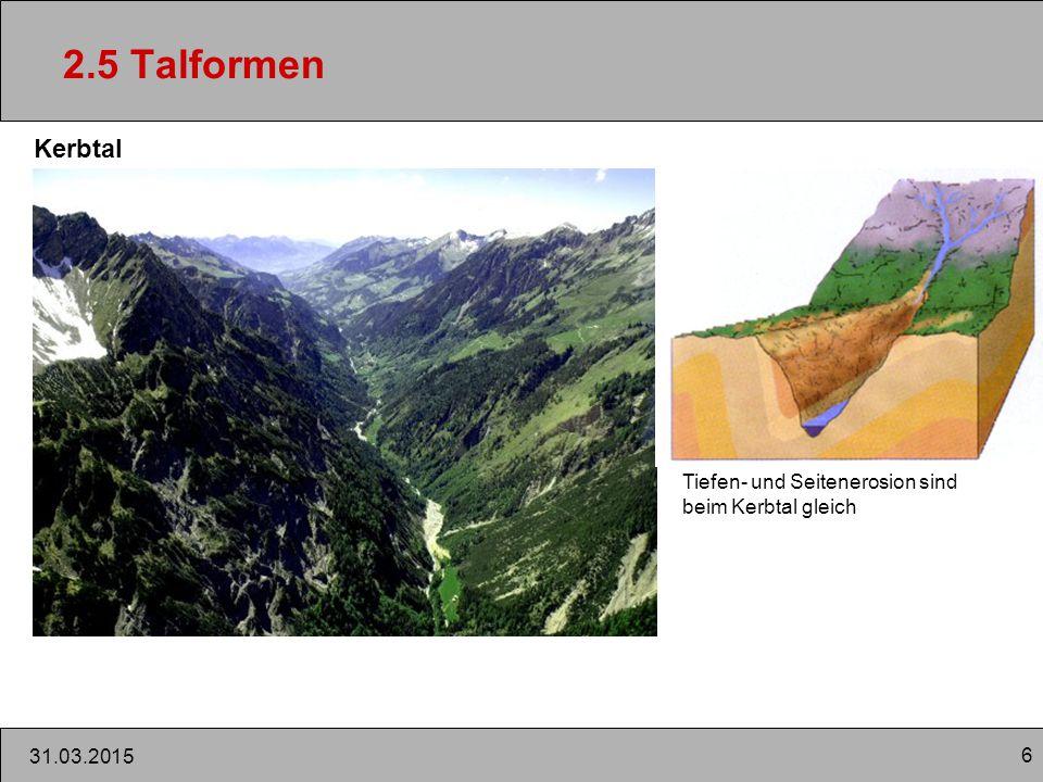 6 31.03.2015 2.5 Talformen Kerbtal Tiefen- und Seitenerosion sind beim Kerbtal gleich