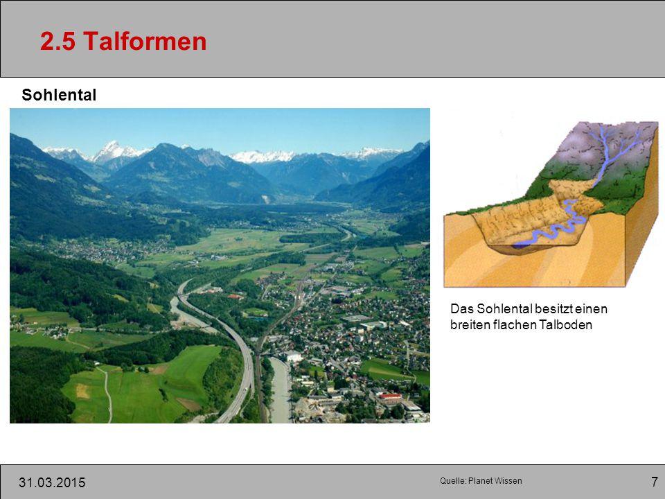 7 31.03.2015 2.5 Talformen Sohlental Das Sohlental besitzt einen breiten flachen Talboden Quelle: Planet Wissen
